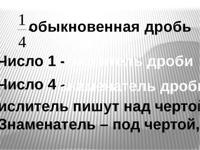 обыкновенная дробь Число 1 - числитель дроби Число 4 - знаменатель дроби Числ...