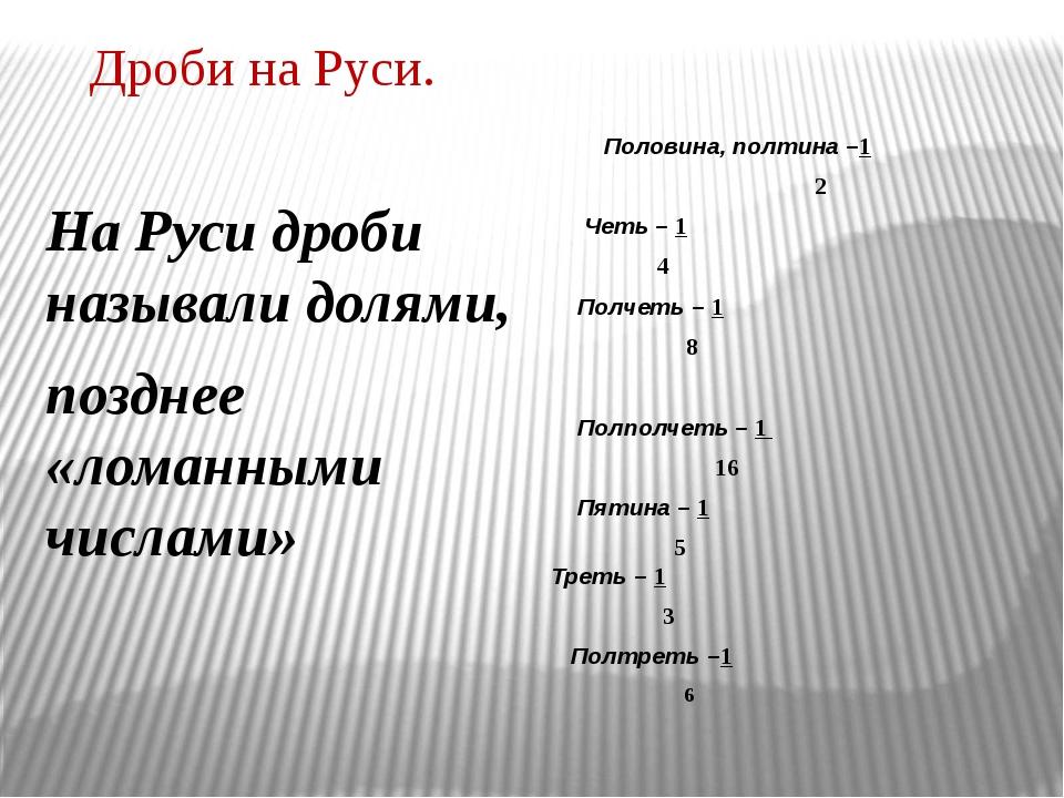 Дроби на Руси. На Руси дроби называли долями, позднее «ломанными числами» Пол...