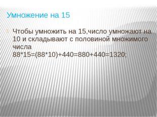 Умножение на 15 Чтобы умножить на 15,число умножают на 10 и складывают с поло