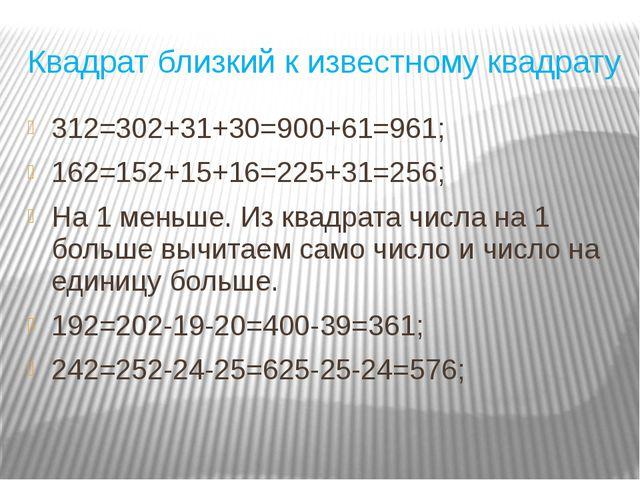 Квадрат близкий к известному квадрату 312=302+31+30=900+61=961; 162=152+15+16...