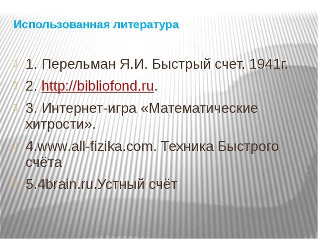 Использованная литература 1. Перельман Я.И. Быстрый счет. 1941г. 2. http://bi...