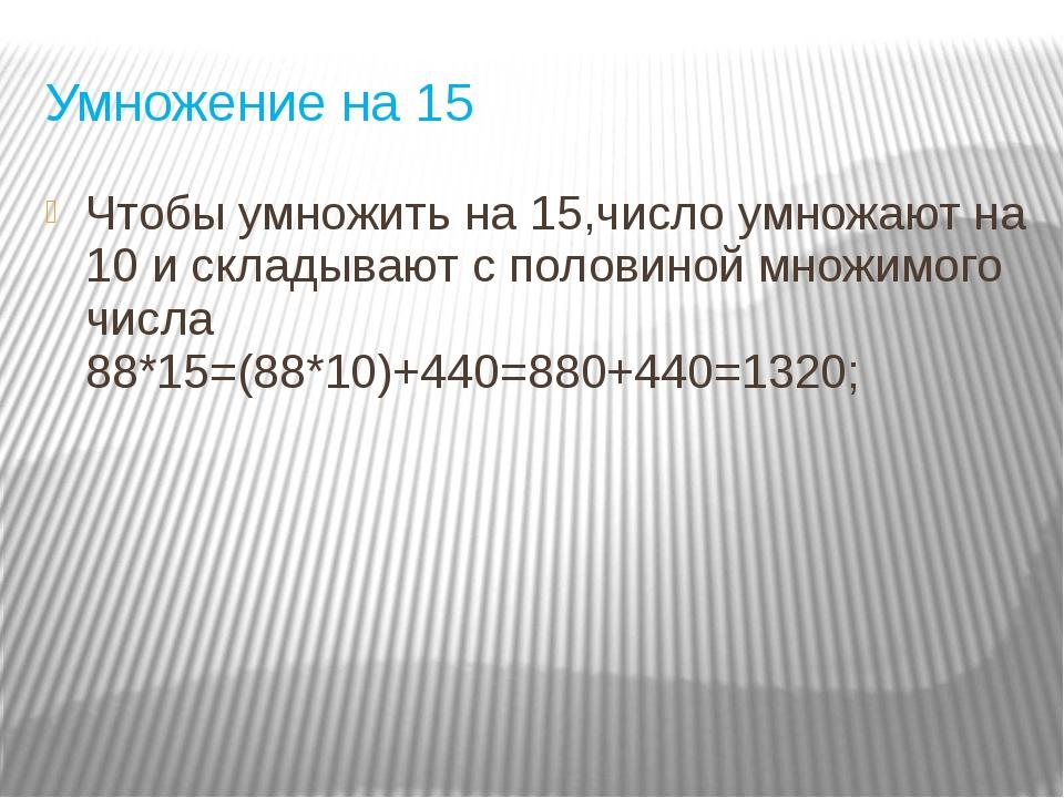 Умножение на 15 Чтобы умножить на 15,число умножают на 10 и складывают с поло...