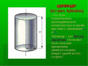 ЦИЛИНДР (от греч. kylindros) Это тело ограниченное цилиндрической поверхность