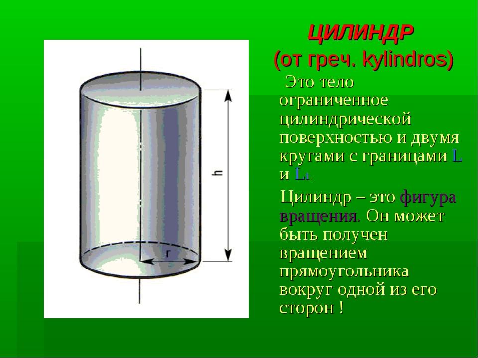 ЦИЛИНДР (от греч. kylindros) Это тело ограниченное цилиндрической поверхность...