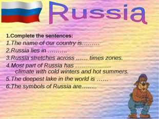 1.Complete the sentences: 1.The name of our country is……… 2.Russia lies in ……