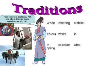 Here some our traditions. Ask me about them as many questions as you can when