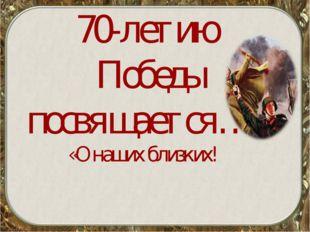 70-летию Победы посвящается… «О наших близких!
