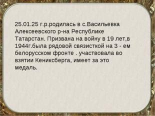 25.01.25 г.р.родилась в с.Васильевка Алексеевского р-на Республике Татарстан.