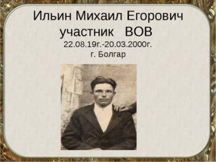 Ильин Михаил Егорович участник ВОВ 22.08.19г.-20.03.2000г. г. Болгар