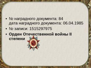 № наградного документа: 84 дата наградного документа: 06.04.1985 № записи: 1