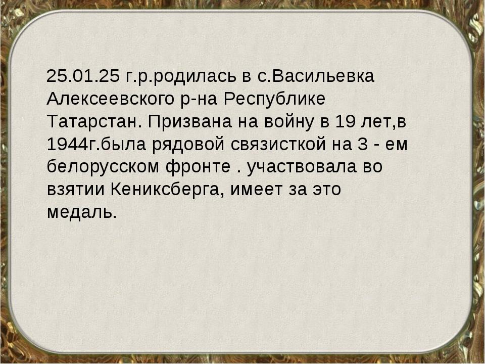 25.01.25 г.р.родилась в с.Васильевка Алексеевского р-на Республике Татарстан....