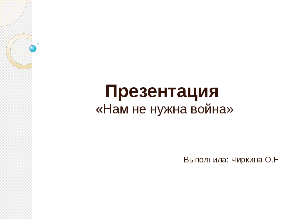 Презентация «Нам не нужна война» Выполнила: Чиркина О.Н