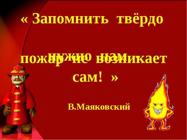 « Запомнить твёрдо нужно нам - пожар не возникает сам! » В.Маяковский