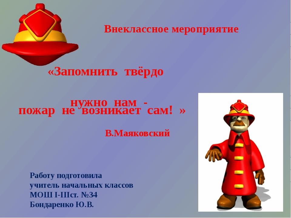 «Запомнить твёрдо нужно нам - пожар не возникает сам! » В.Маяковский Работу п...