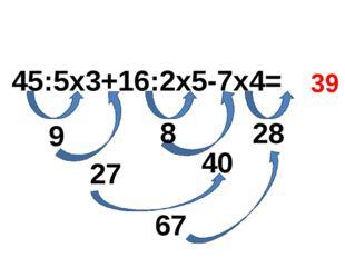 45:5х3+16:2х5-7х4= 9 8 28 27 40 39 67