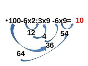 100-6х2:3х9 -6х9= 12 64 54 4 36 10