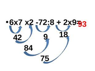 6х7 х2 -72:8 + 2х9= 42 9 18 84 75 93