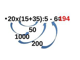 20х(15+35):5 - 6= 50 1000 200 194