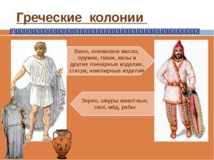 Греческие колонии Вино, оливковое масло, оружие, ткани, вазы и другие гончарн