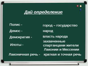Дай определение Полис - власть народа Илоты - Демос - Лаконичная речь - кратк