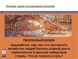 Почему греки основывали колонии Проблемный вопрос Задумайтесь над тем, что за