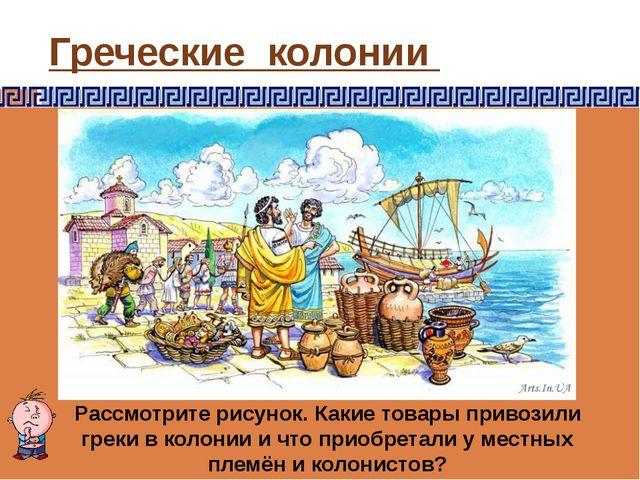 Греческие колонии Рассмотрите рисунок. Какие товары привозили греки в колонии...