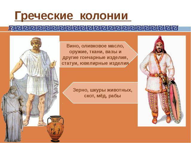 Греческие колонии Вино, оливковое масло, оружие, ткани, вазы и другие гончарн...