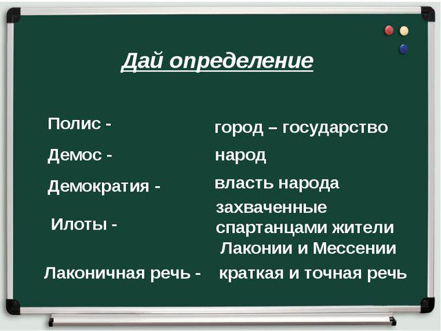 Дай определение Полис - власть народа Илоты - Демос - Лаконичная речь - кратк...