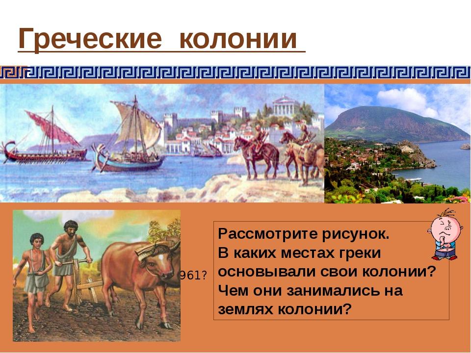 Греческие колонии https://vk.com/wall-69961?own=1&offset=240 Рассмотрите рису...