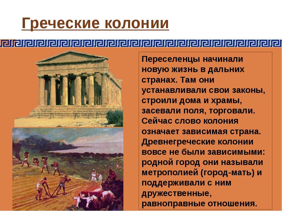 Греческие колонии Переселенцы начинали новую жизнь в дальних странах. Там они...