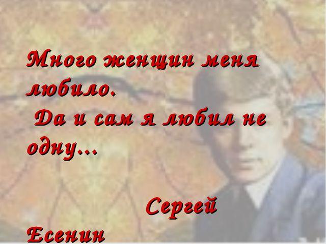 Много женщин меня любило. Да и сам я любил не одну... Сергей Есенин
