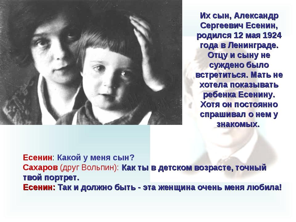 Есенин: Какой у меня сын? Сахаров (друг Вольпин): Как ты в детском возрасте,...