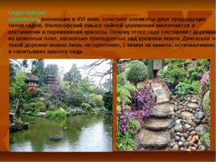Сады чайных церемоний, возникшие в XVI веке, сочетают элементы двух предыдущи