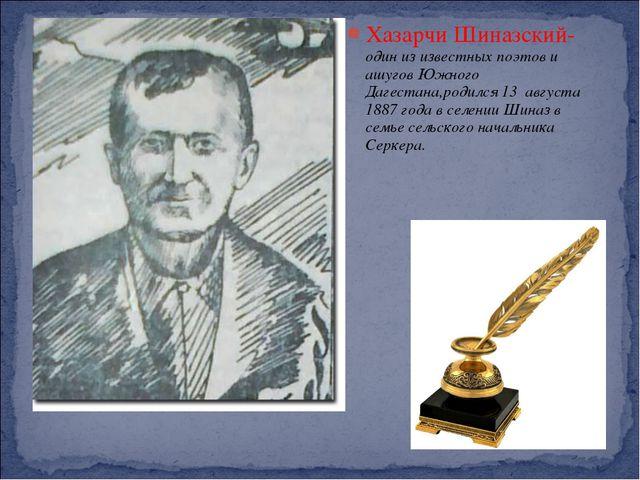 Хазарчи Шиназский- один из известных поэтов и ашугов Южного Дагестана,родился...