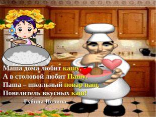 Маша дома любит кашу, А в столовой любит Пашу. Паша – школьный повар наш, Пов
