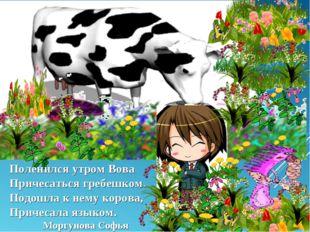 Поленился утром Вова Причесаться гребешком. Подошла к нему корова, Причесала