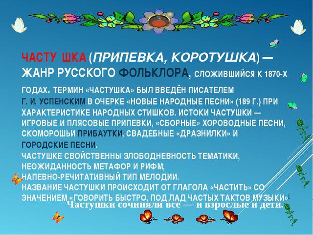 ЧАСТУ́ШКА(ПРИПЕВКА, КОРОТУШКА) — ЖАНР РУССКОГО ФОЛЬКЛОРА, СЛОЖИВШИЙСЯ К 1870...