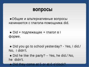 вопросы ●Общие и альтернативные вопросы начинаются с глагола-помощника did. ●