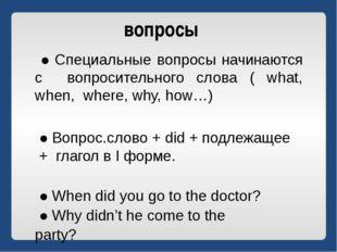 вопросы ● Специальные вопросы начинаются с вопросительного слова ( what, when