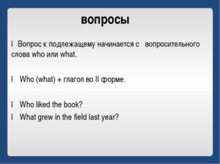 вопросы ●Вопрос к подлежащему начинается с вопросительного слова who или what