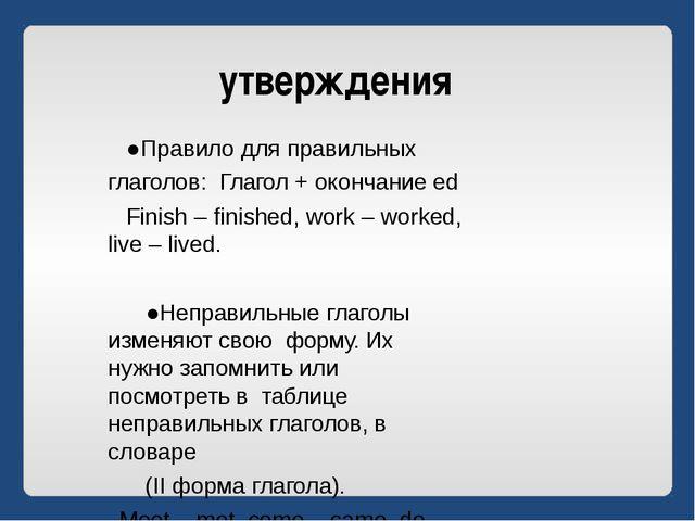 утверждения ●Правило для правильных глаголов: Глагол + окончание ed Finish –...