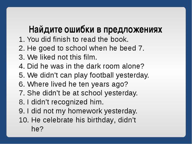 Найдите ошибки в предложениях You did finish to read the book. He goed to sch...