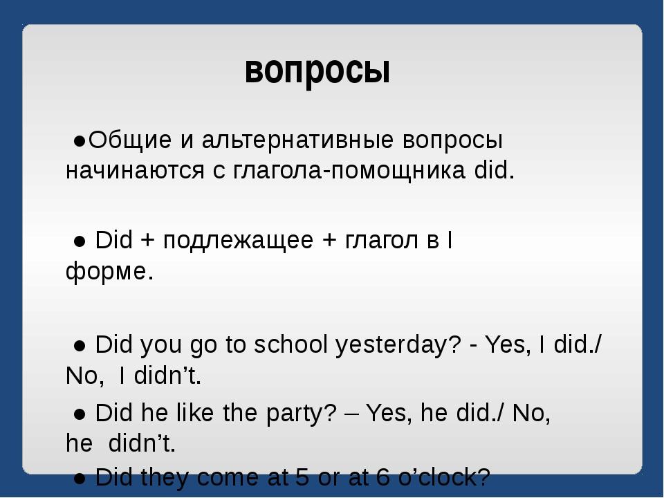 вопросы ●Общие и альтернативные вопросы начинаются с глагола-помощника did. ●...