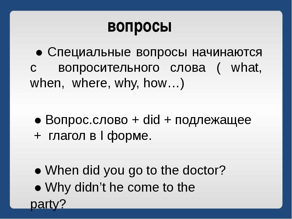 вопросы ● Специальные вопросы начинаются с вопросительного слова ( what, when...