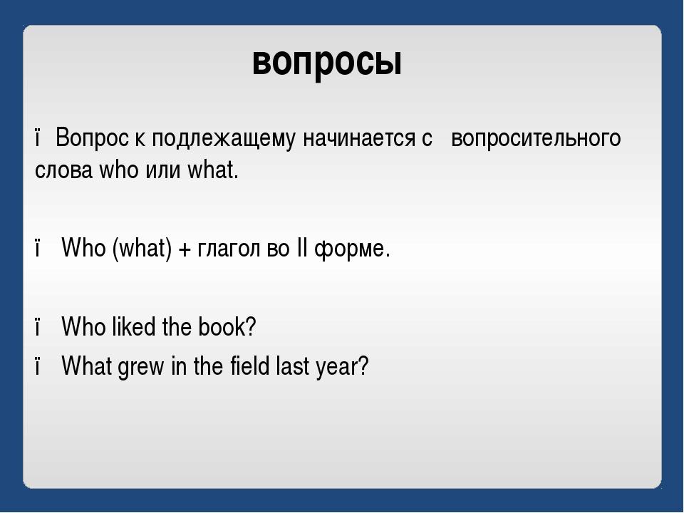вопросы ●Вопрос к подлежащему начинается с вопросительного слова who или what...