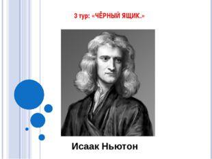 3 тур: «ЧЁРНЫЙ ЯЩИК.» Исаак Ньютон