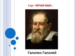 3 тур: «ЧЁРНЫЙ ЯЩИК.» Галилео Галилей