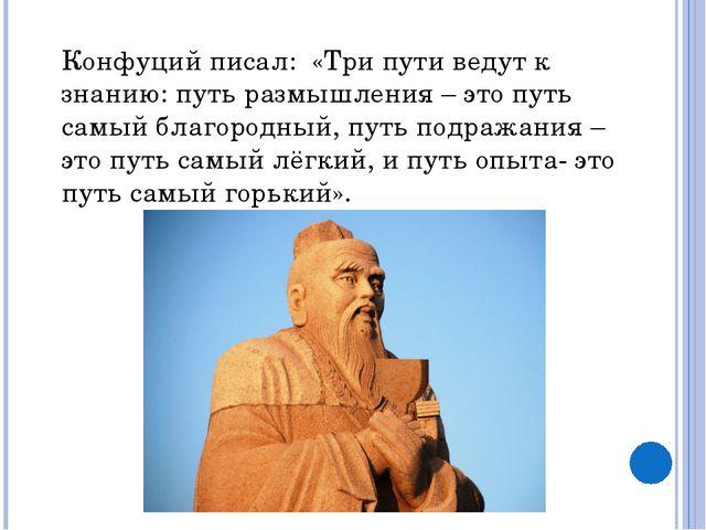 Конфуций писал: «Три пути ведут к знанию: путь размышления – это путь самый б...