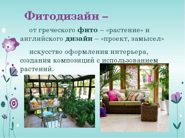 Фитодизайн – от греческого фито – «растение» и английского дизайн – «проект,...