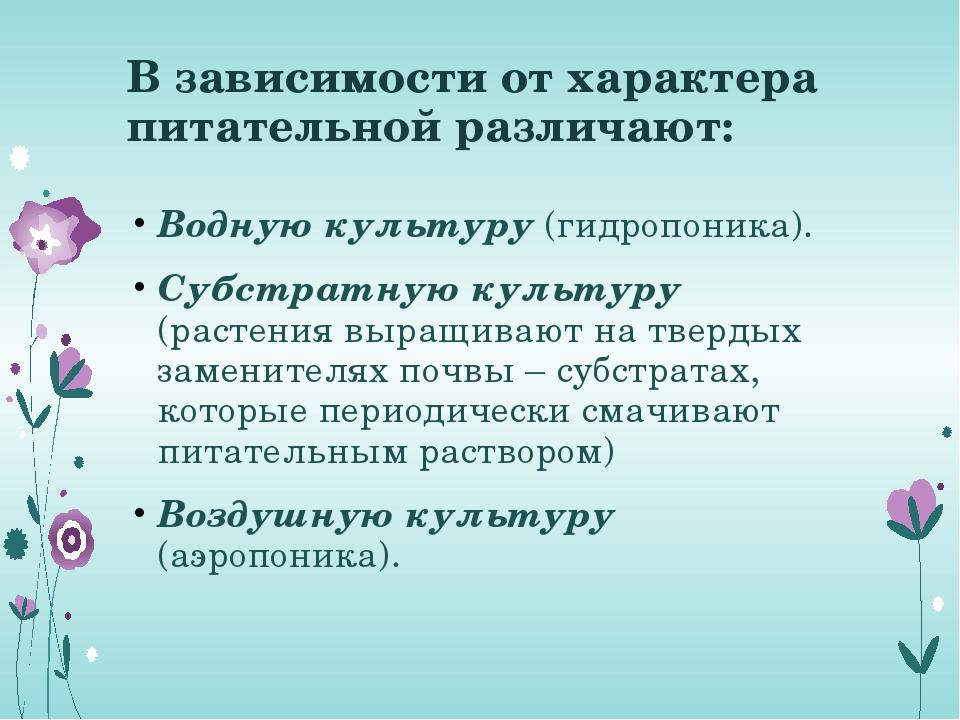 В зависимости от характера питательной различают: Водную культуру (гидропоник...